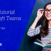 Videopillole MIcrosoft Teams: collaborare su Teams